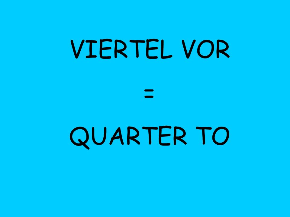 VIERTEL VOR = QUARTER TO