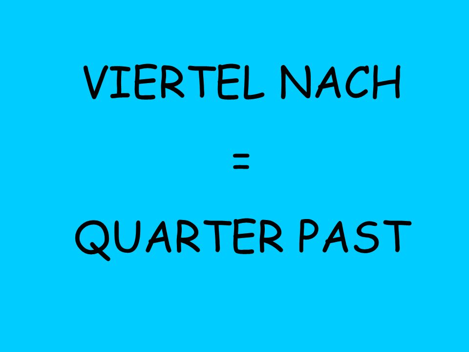 VIERTEL NACH = QUARTER PAST