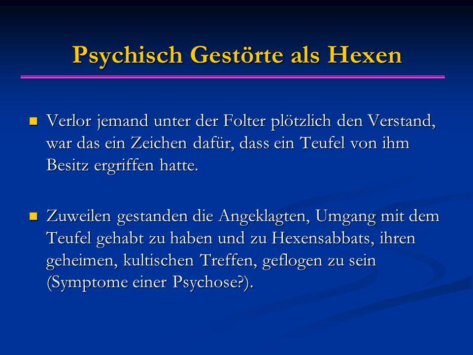 Psychisch Gestörte als Hexen Verlor jemand unter der Folter plötzlich den Verstand, war das ein Zeichen dafür, dass ein Teufel von ihm Besitz ergriffen hatte.