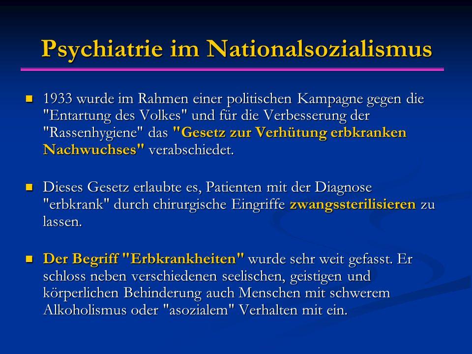 Psychiatrie im Nationalsozialismus 1933 wurde im Rahmen einer politischen Kampagne gegen die Entartung des Volkes und für die Verbesserung der Rassenhygiene das Gesetz zur Verhütung erbkranken Nachwuchses verabschiedet.