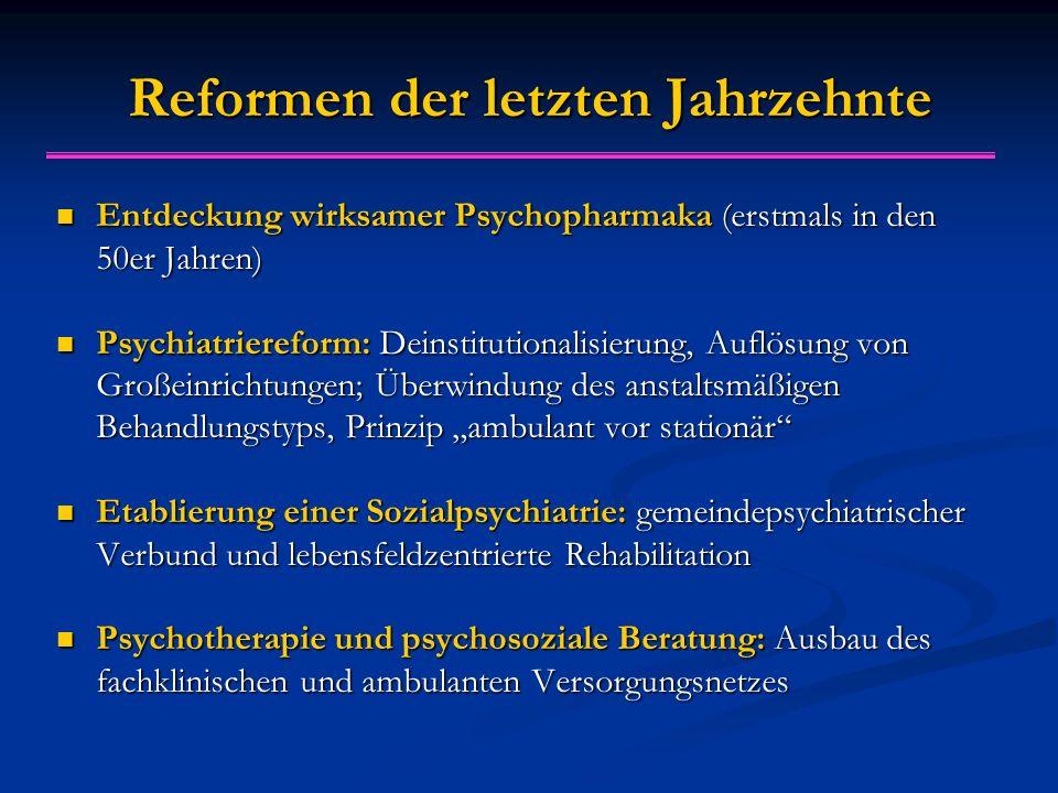 """Reformen der letzten Jahrzehnte Entdeckung wirksamer Psychopharmaka (erstmals in den 50er Jahren) Entdeckung wirksamer Psychopharmaka (erstmals in den 50er Jahren) Psychiatriereform: Deinstitutionalisierung, Auflösung von Großeinrichtungen; Überwindung des anstaltsmäßigen Behandlungstyps, Prinzip """"ambulant vor stationär Psychiatriereform: Deinstitutionalisierung, Auflösung von Großeinrichtungen; Überwindung des anstaltsmäßigen Behandlungstyps, Prinzip """"ambulant vor stationär Etablierung einer Sozialpsychiatrie: gemeindepsychiatrischer Verbund und lebensfeldzentrierte Rehabilitation Etablierung einer Sozialpsychiatrie: gemeindepsychiatrischer Verbund und lebensfeldzentrierte Rehabilitation Psychotherapie und psychosoziale Beratung: Ausbau des fachklinischen und ambulanten Versorgungsnetzes Psychotherapie und psychosoziale Beratung: Ausbau des fachklinischen und ambulanten Versorgungsnetzes"""