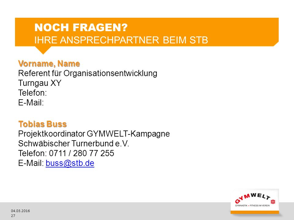04.03.2016 27 Vorname, Name Referent für Organisationsentwicklung Turngau XY Telefon: E-Mail: Tobias Buss Projektkoordinator GYMWELT-Kampagne Schwäbischer Turnerbund e.V.