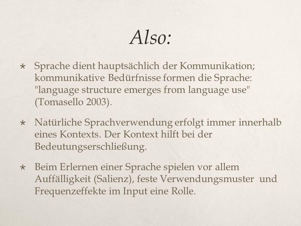 Also:  Sprache dient hauptsächlich der Kommunikation; kommunikative Bedürfnisse formen die Sprache: language structure emerges from language use (Tomasello 2003).