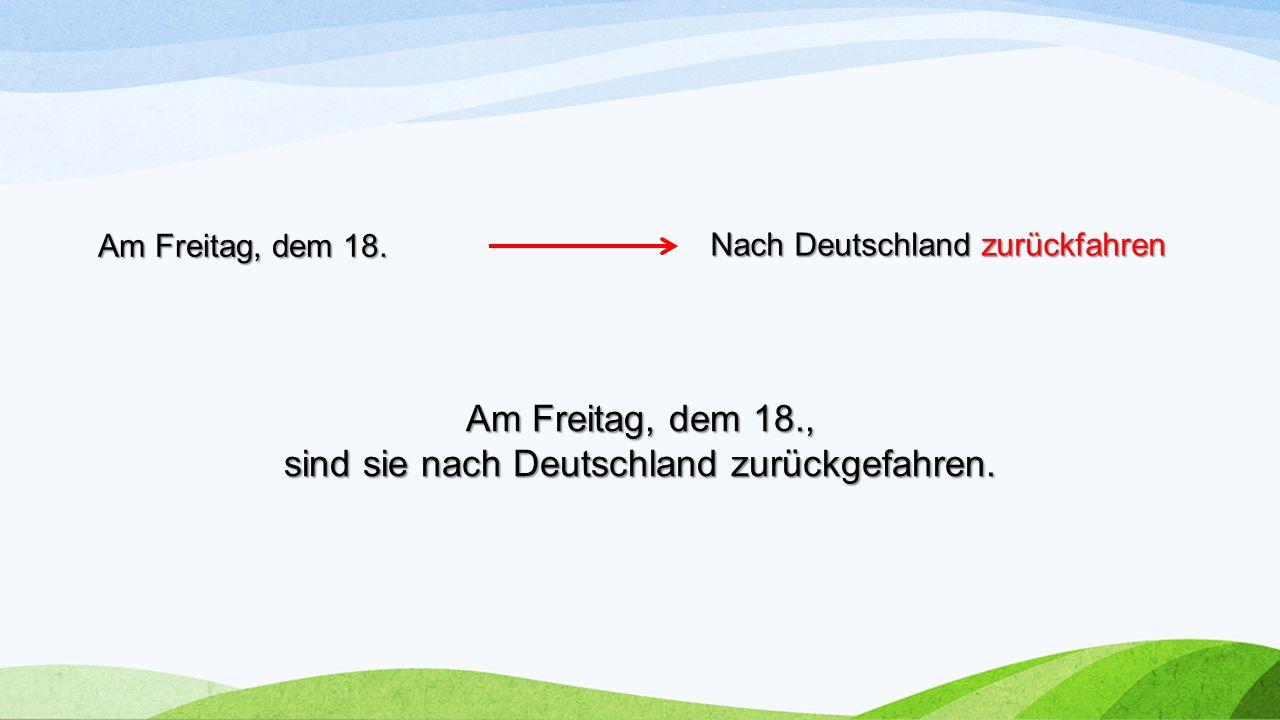Nach Deutschland zurückfahren Am Freitag, dem 18. Am Freitag, dem 18., sind sie nach Deutschland zurückgefahren.