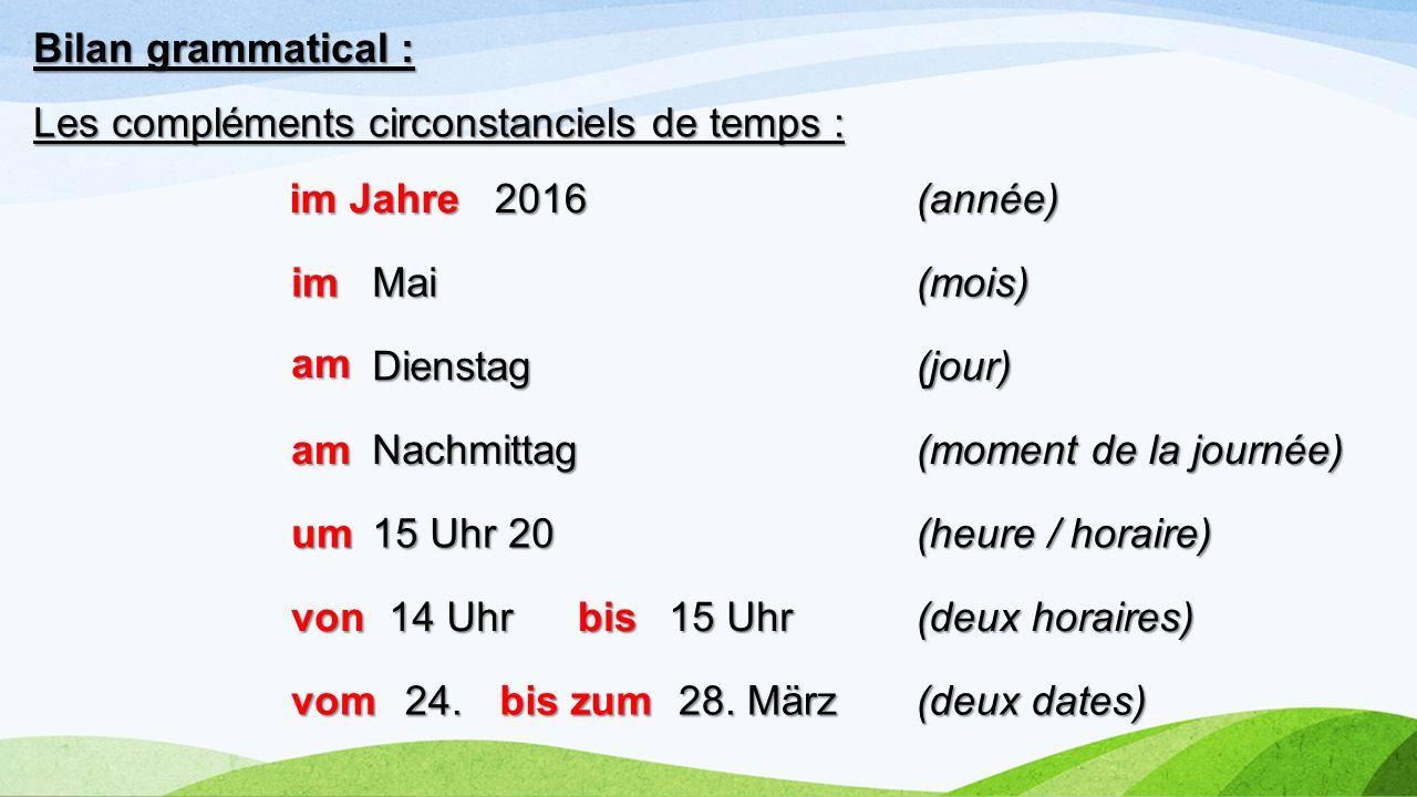 Bilan grammatical : Les compléments circonstanciels de temps : 2016(année) Dienstag Nachmittag 15 Uhr 20 14 Uhr 15 Uhr 24. 28. März (jour) (moment de