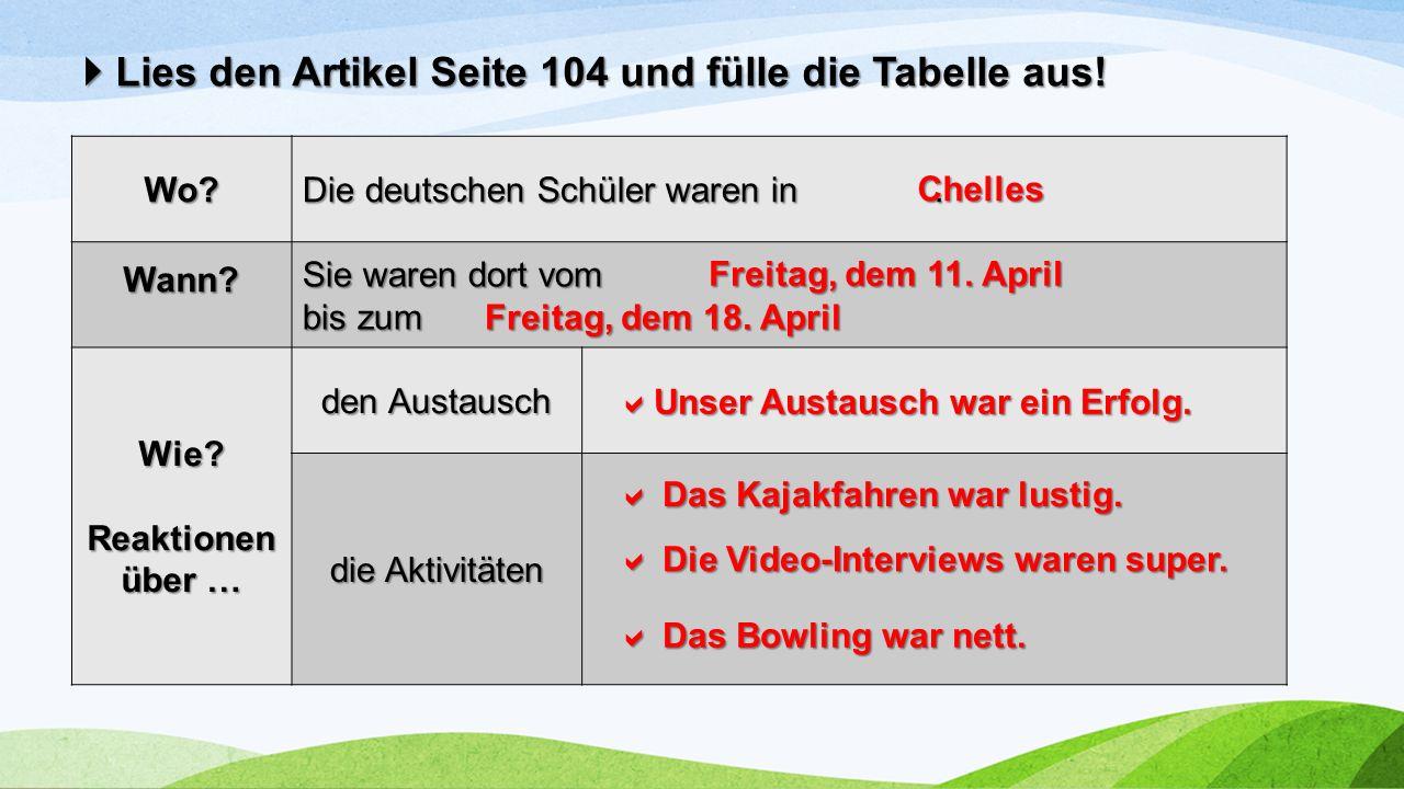  Lies den Artikel Seite 104 und fülle die Tabelle aus! Wo? Die deutschen Schüler waren in. Wann? Sie waren dort vom bis zum Wie? Reaktionen über … de