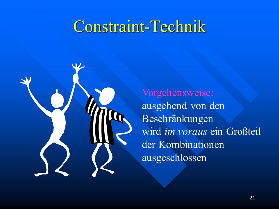 21 Constraint-Technik Vorgehensweise: ausgehend von den Beschränkungen wird im voraus ein Großteil der Kombinationen ausgeschlossen