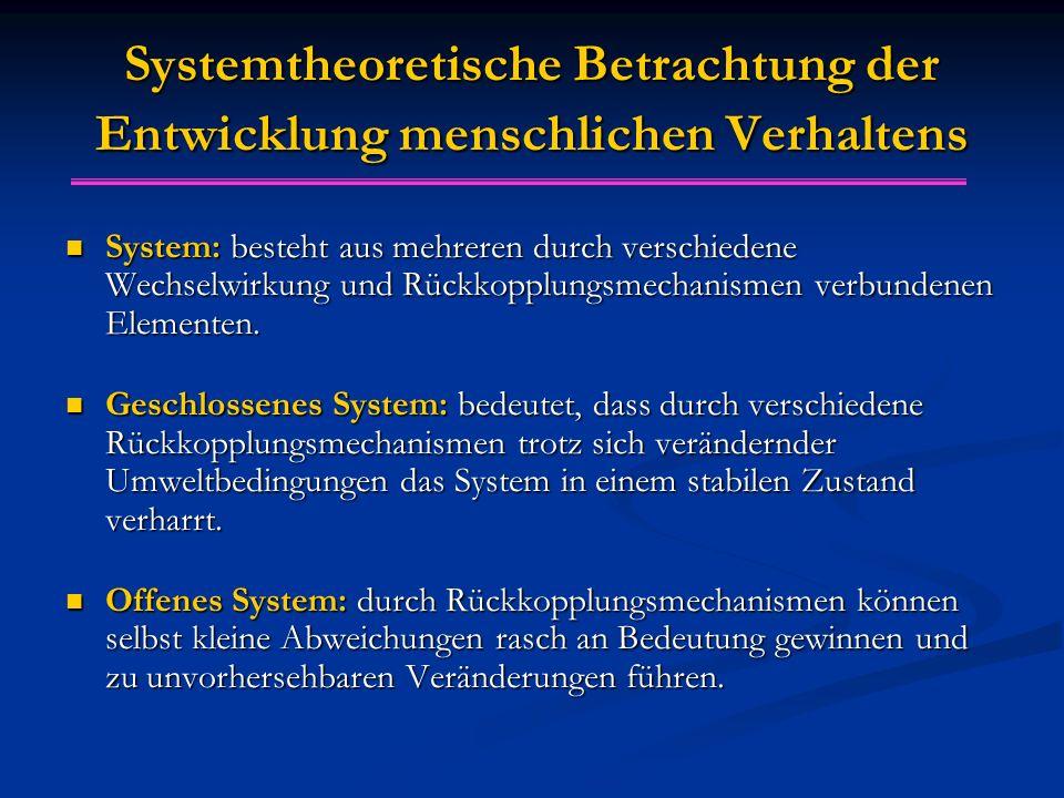 Systemtheoretische Betrachtung der Entwicklung menschlichen Verhaltens System: besteht aus mehreren durch verschiedene Wechselwirkung und Rückkopplungsmechanismen verbundenen Elementen.