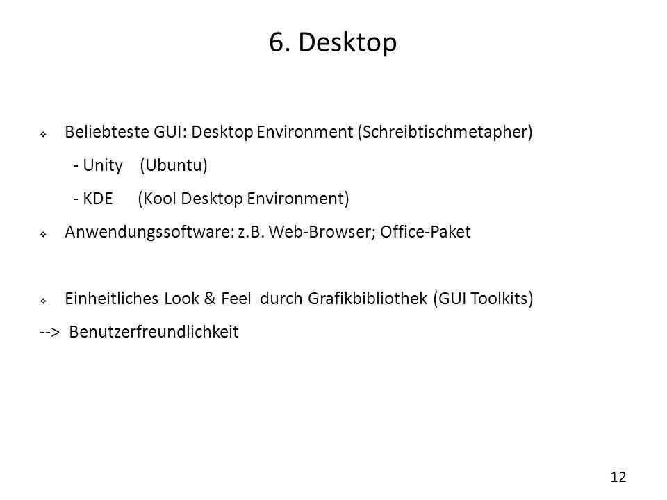 6. Desktop  Beliebteste GUI: Desktop Environment (Schreibtischmetapher) - Unity (Ubuntu) - KDE (Kool Desktop Environment)  Anwendungssoftware: z.B.