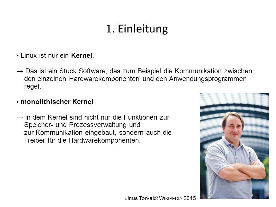 1. Einleitung Linux ist nur ein Kernel. → Das ist ein Stück Software, das zum Beispiel die Kommunikation zwischen den einzelnen Hardwarekomponenten un