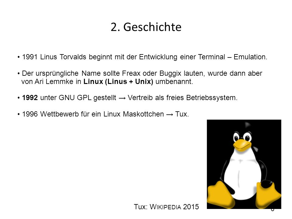 2. Geschichte 1991 Linus Torvalds beginnt mit der Entwicklung einer Terminal – Emulation. Der ursprüngliche Name sollte Freax oder Buggix lauten, wurd