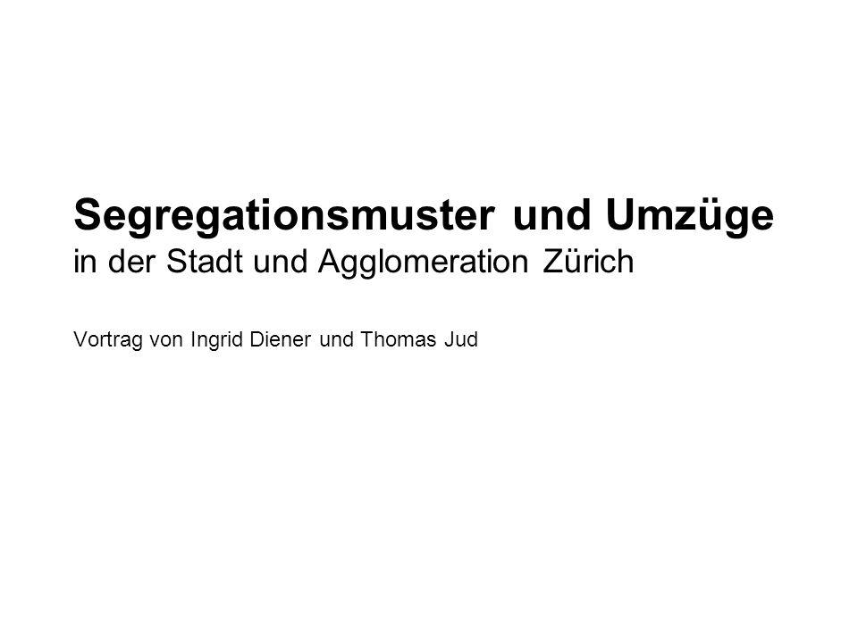 Segregationsmuster und Umzüge in der Stadt und Agglomeration Zürich Vortrag von Ingrid Diener und Thomas Jud