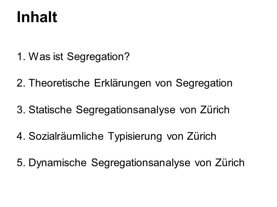 Inhalt 1. Was ist Segregation? 2. Theoretische Erklärungen von Segregation 3. Statische Segregationsanalyse von Zürich 4. Sozialräumliche Typisierung