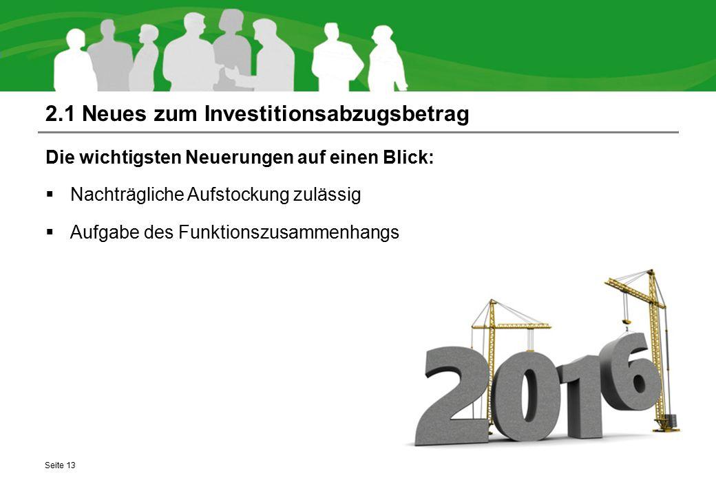 2.1 Neues zum Investitionsabzugsbetrag Die wichtigsten Neuerungen auf einen Blick:  Nachträgliche Aufstockung zulässig  Aufgabe des Funktionszusamme