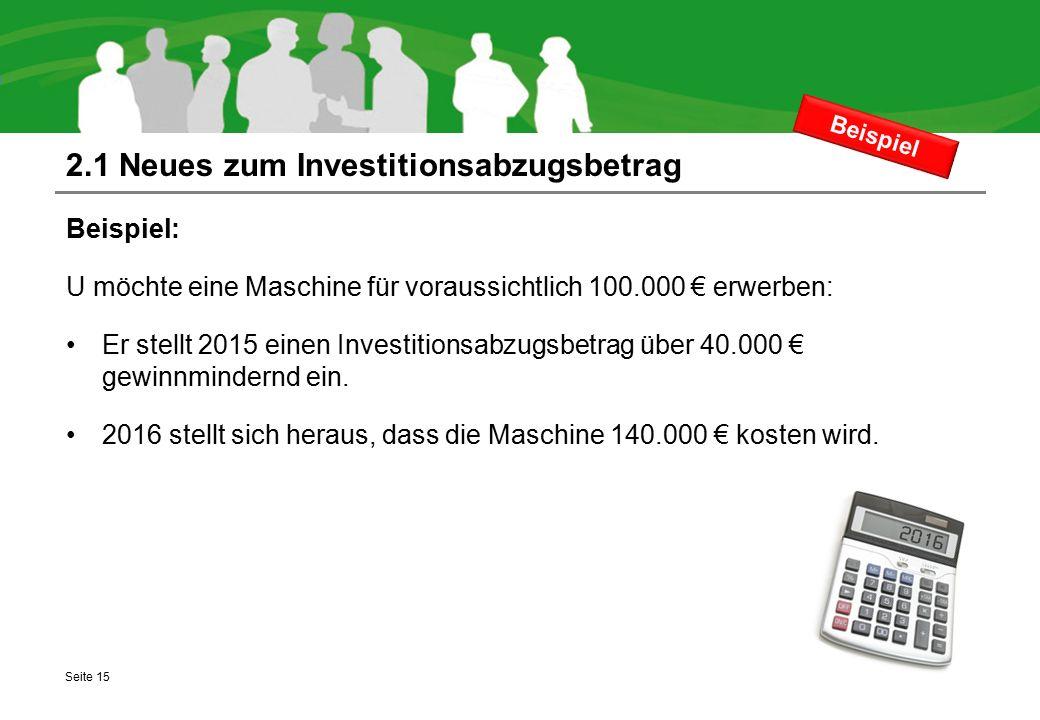 2.1 Neues zum Investitionsabzugsbetrag Beispiel: U möchte eine Maschine für voraussichtlich 100.000 € erwerben: Er stellt 2015 einen Investitionsabzug