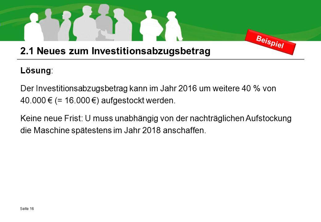 2.1 Neues zum Investitionsabzugsbetrag Lösung: Der Investitionsabzugsbetrag kann im Jahr 2016 um weitere 40 % von 40.000 € (= 16.000 €) aufgestockt we