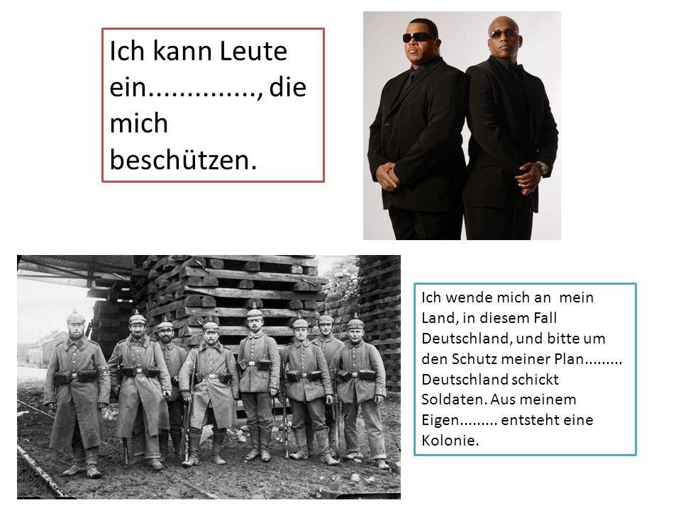 Ich kann Leute ein.............., die mich beschützen. Ich wende mich an mein Land, in diesem Fall Deutschland, und bitte um den Schutz meiner Plan...