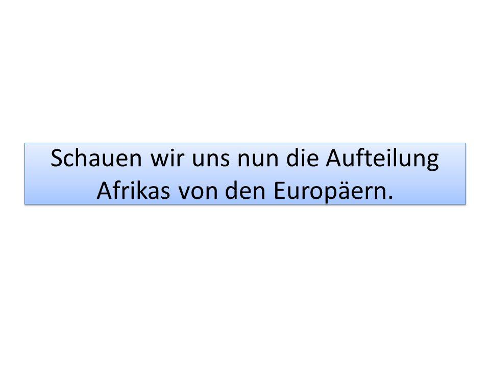 Schauen wir uns nun die Aufteilung Afrikas von den Europäern.