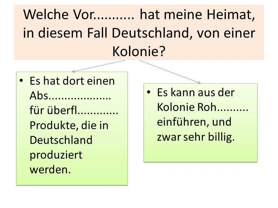 Welche Vor........... hat meine Heimat, in diesem Fall Deutschland, von einer Kolonie? Es hat dort einen Abs.................... für überfl...........