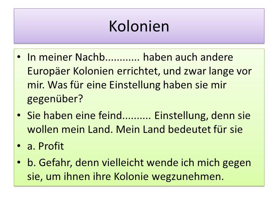 Kolonien In meiner Nachb............ haben auch andere Europäer Kolonien errichtet, und zwar lange vor mir. Was für eine Einstellung haben sie mir geg