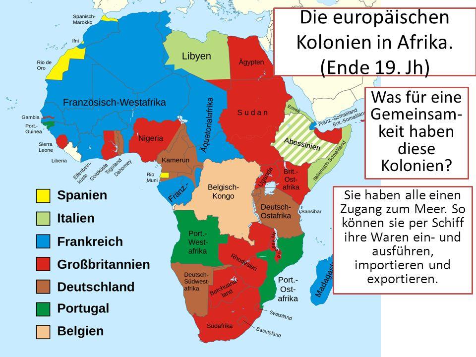 Die europäischen Kolonien in Afrika. (Ende 19. Jh) Was für eine Gemeinsam- keit haben diese Kolonien? Sie haben alle einen Zugang zum Meer. So können