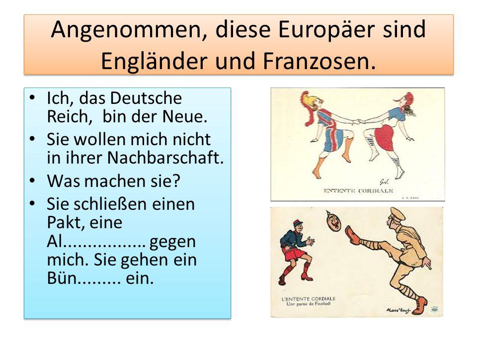 Angenommen, diese Europäer sind Engländer und Franzosen. Ich, das Deutsche Reich, bin der Neue. Sie wollen mich nicht in ihrer Nachbarschaft. Was mach