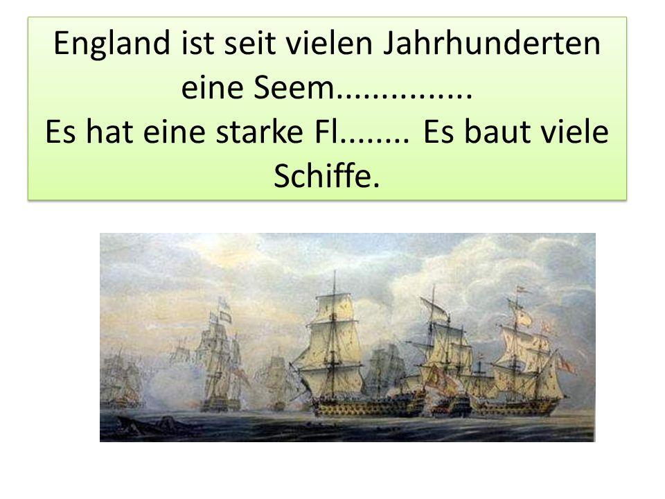England ist seit vielen Jahrhunderten eine Seem............... Es hat eine starke Fl........ Es baut viele Schiffe.
