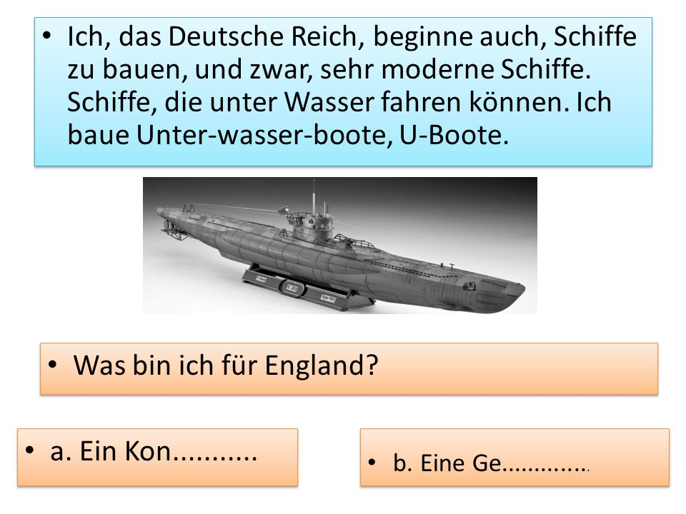 Ich, das Deutsche Reich, beginne auch, Schiffe zu bauen, und zwar, sehr moderne Schiffe. Schiffe, die unter Wasser fahren können. Ich baue Unter-wasse