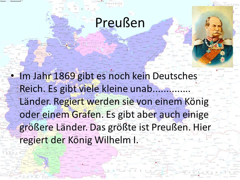 Preußen Im Jahr 1869 gibt es noch kein Deutsches Reich. Es gibt viele kleine unab.............. Länder. Regiert werden sie von einem König oder einem