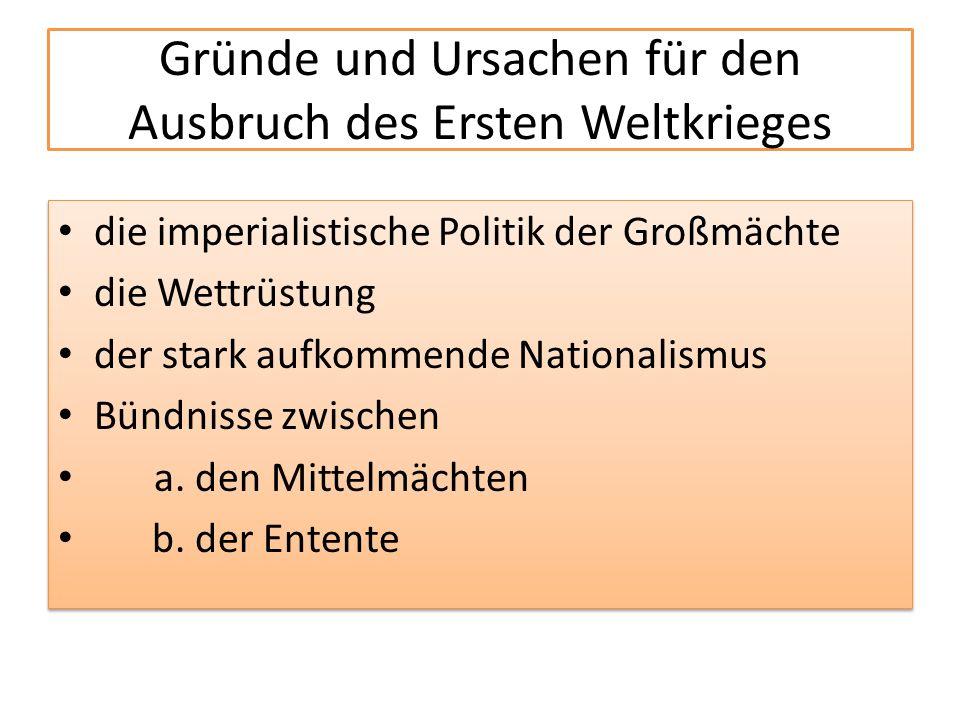 Gründe und Ursachen für den Ausbruch des Ersten Weltkrieges die imperialistische Politik der Großmächte die Wettrüstung der stark aufkommende Nationalismus Bündnisse zwischen a.