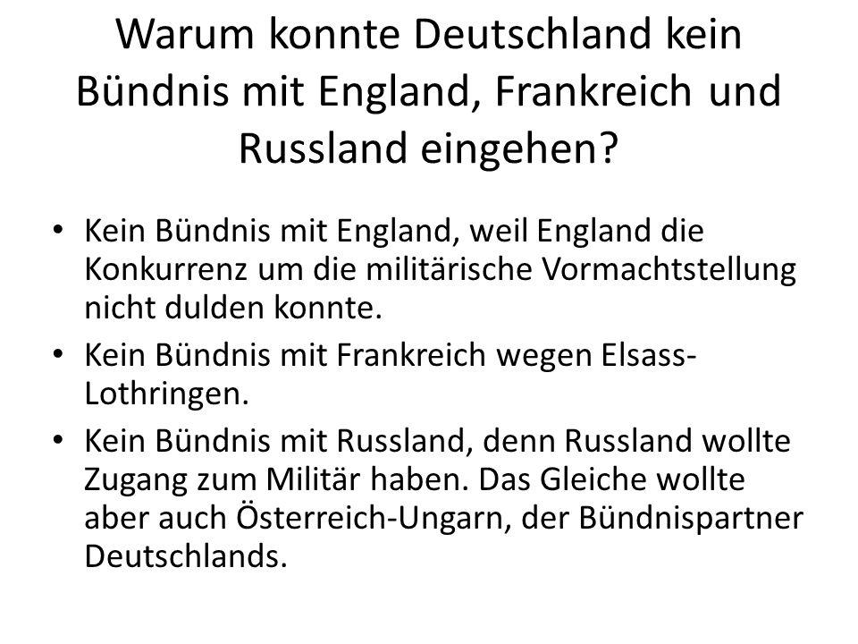 Warum konnte Deutschland kein Bündnis mit England, Frankreich und Russland eingehen? Kein Bündnis mit England, weil England die Konkurrenz um die mili