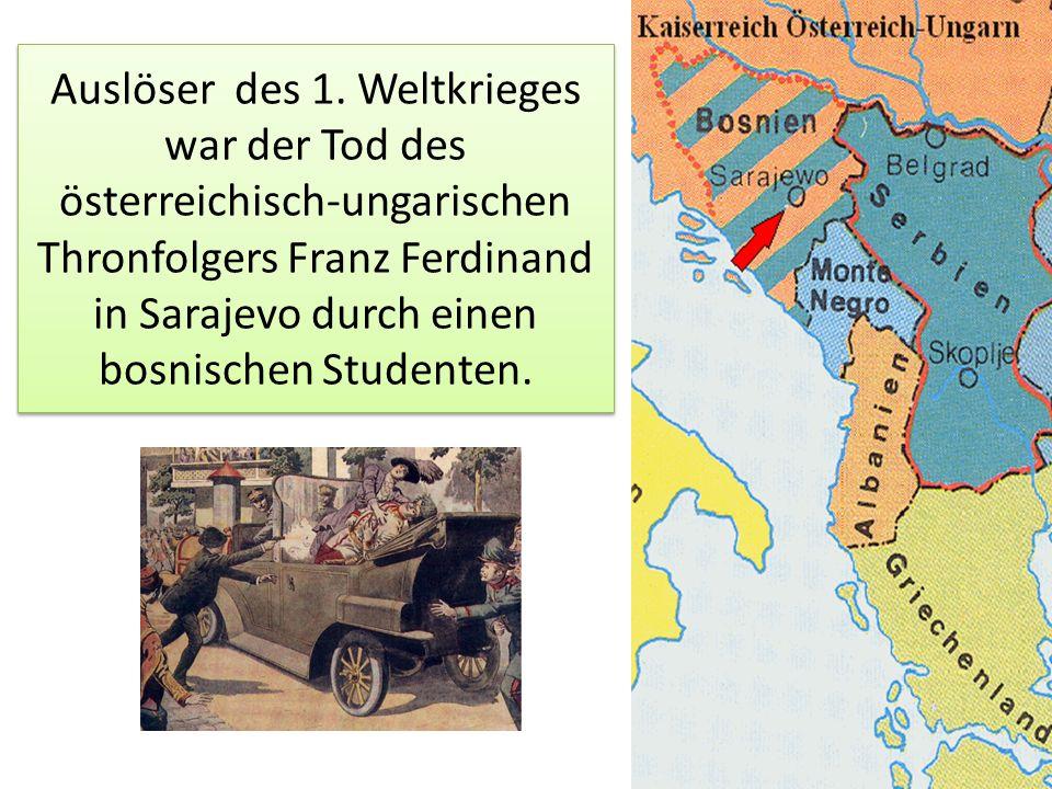 Auslöser des 1. Weltkrieges war der Tod des österreichisch-ungarischen Thronfolgers Franz Ferdinand in Sarajevo durch einen bosnischen Studenten.