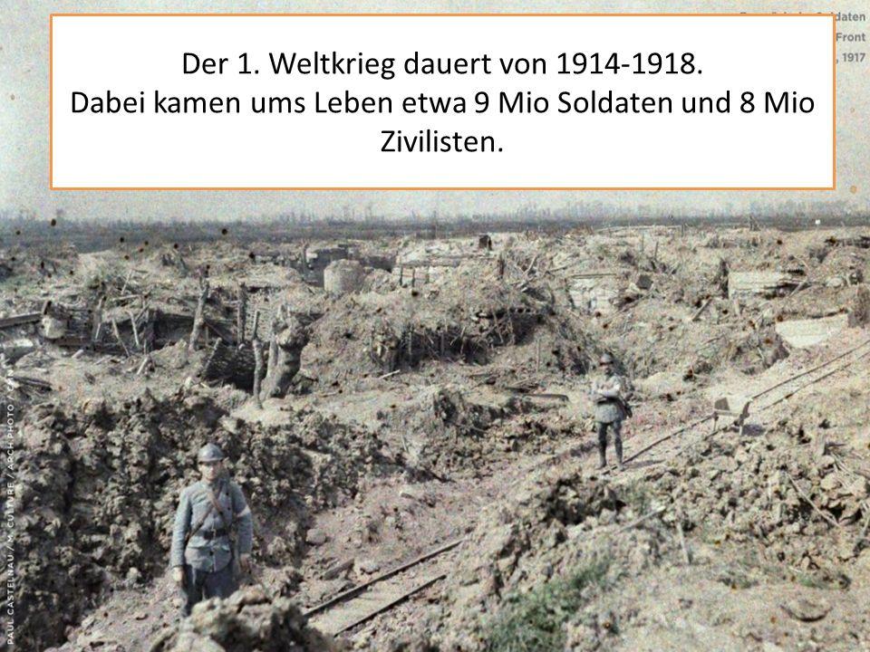 Der 1. Weltkrieg dauert von 1914-1918. Dabei kamen ums Leben etwa 9 Mio Soldaten und 8 Mio Zivilisten.