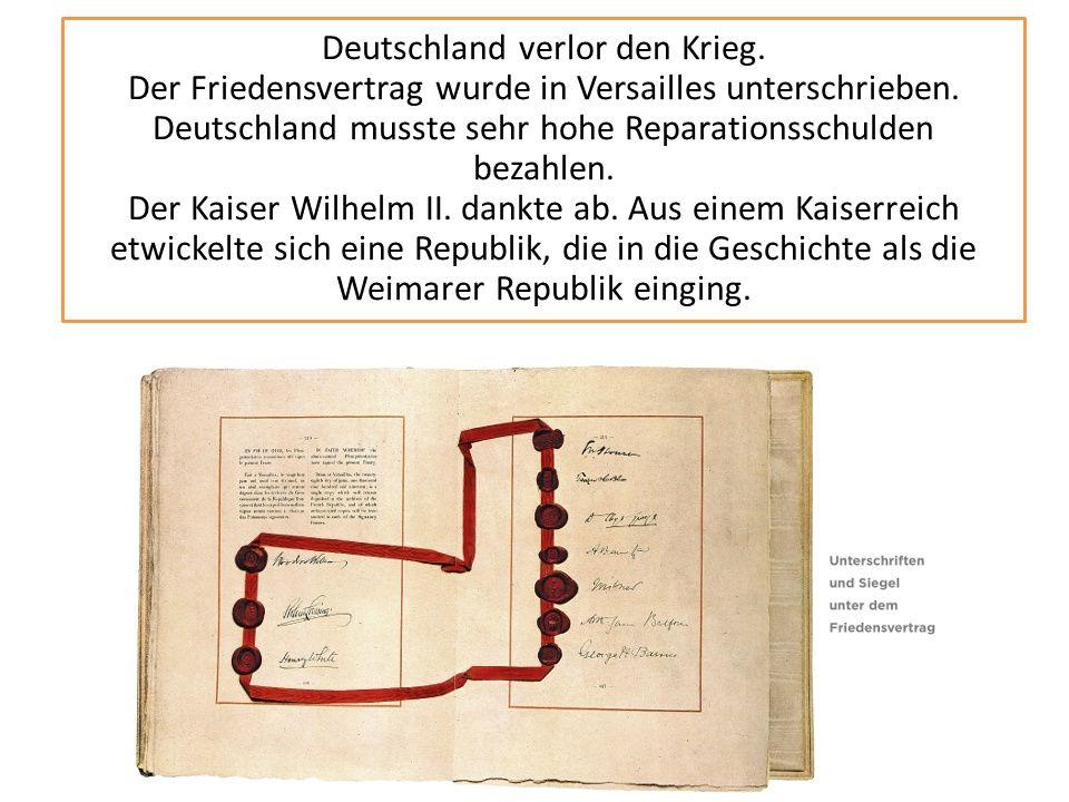 Deutschland verlor den Krieg. Der Friedensvertrag wurde in Versailles unterschrieben. Deutschland musste sehr hohe Reparationsschulden bezahlen. Der K
