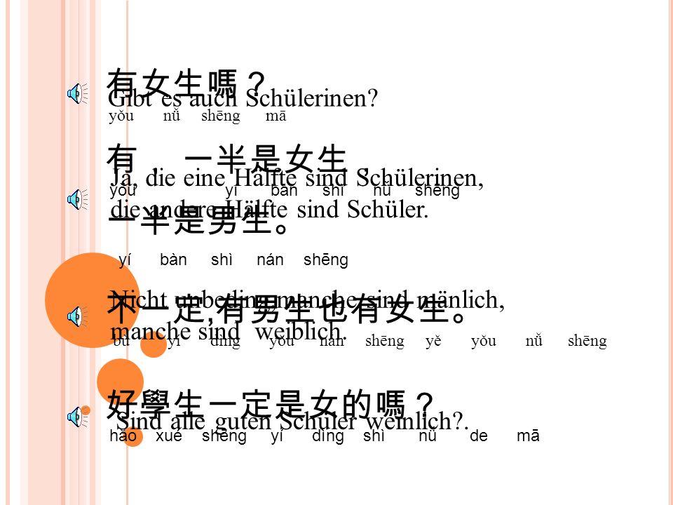有女生嗎? yǒu nǚ shēng mā Gibt es auch Schülerinen.