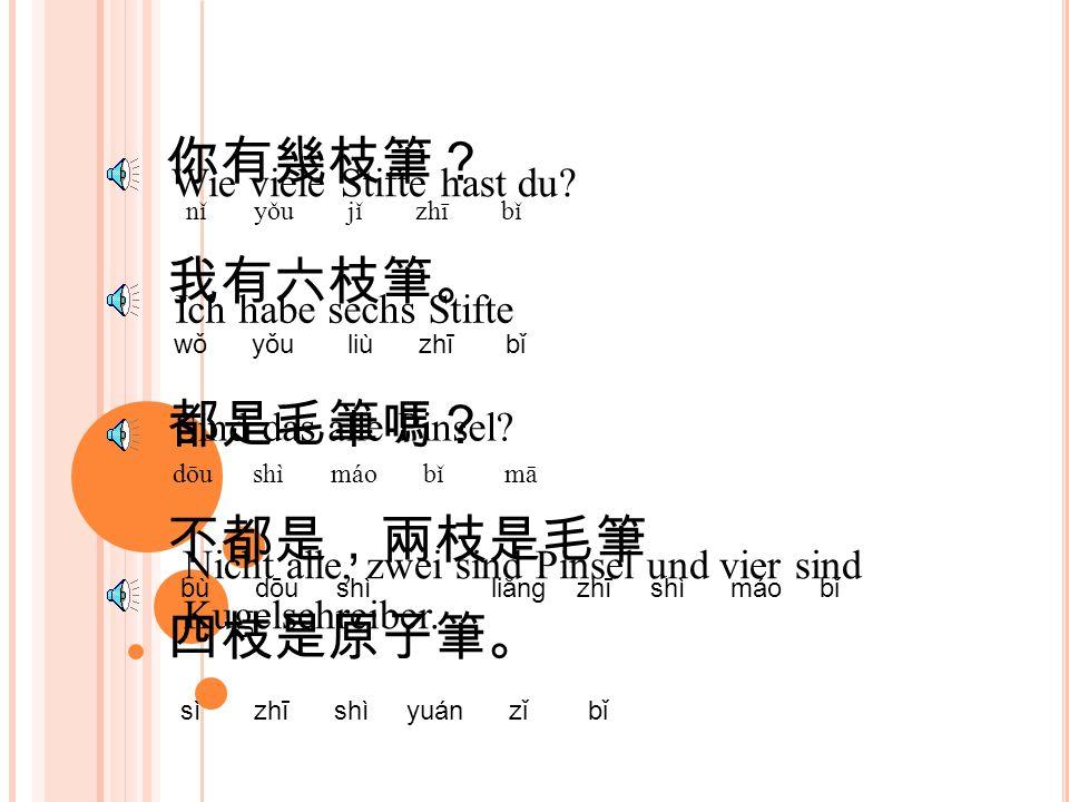 你有幾枝筆? nǐ yǒu jǐ zhī bǐ Wie viele Stifte hast du.