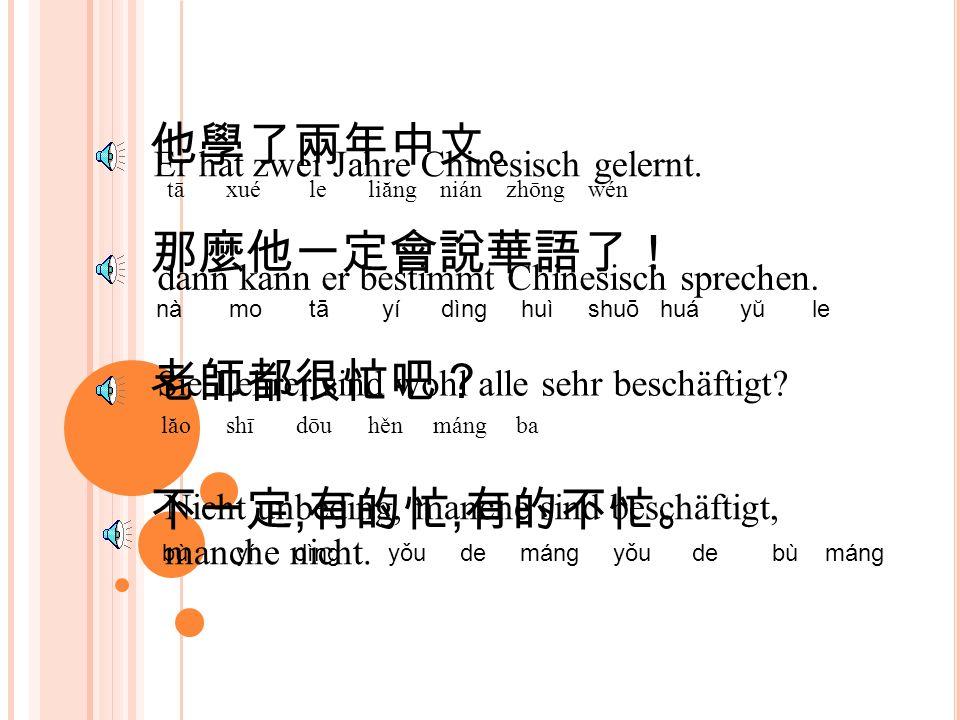 他學了兩年中文。 tā xué le liăng nián zhōng wén Er hat zwei Jahre Chinesisch gelernt.