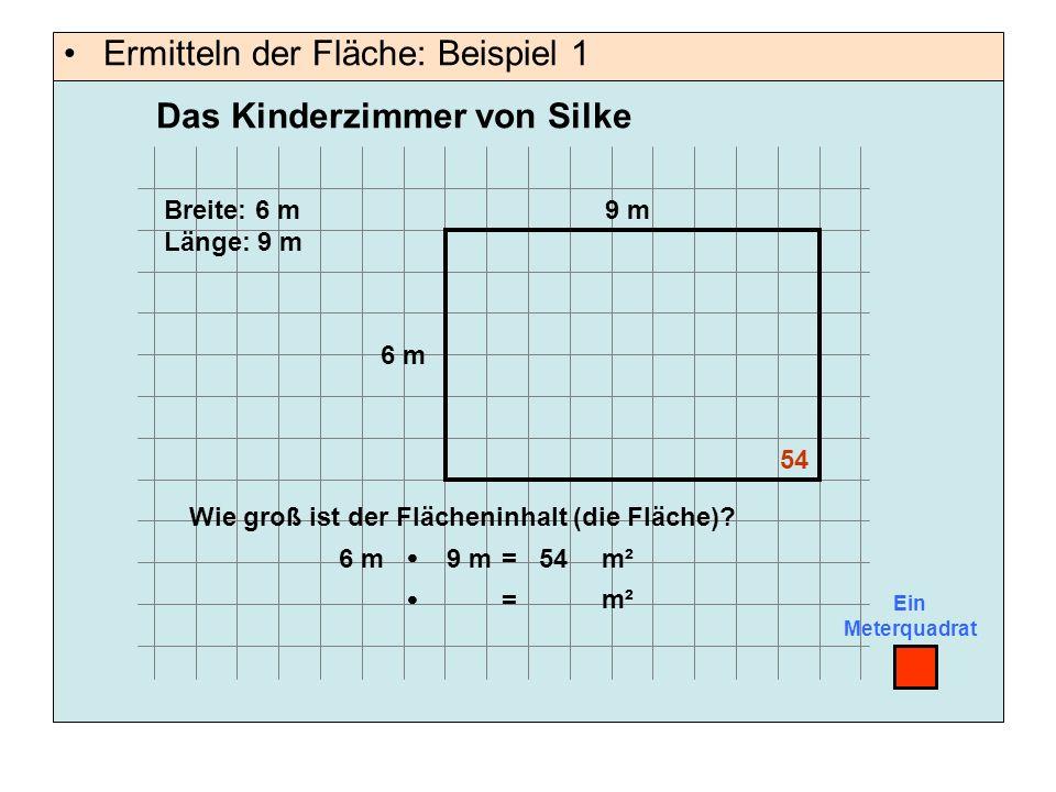 Ermitteln der Fläche: Beispiel 1 Ein Meterquadrat 9 m 6 m Breite: 6 m Länge: 9 m Wie groß ist der Flächeninhalt (die Fläche)? 54  = m² 6 m9 m54  = m