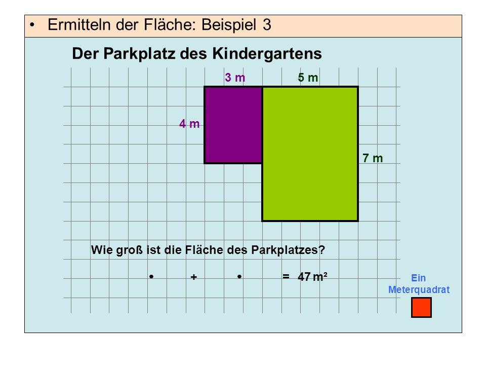 Ermitteln der Fläche: Beispiel 3 Ein Meterquadrat 5 m 4 m Wie groß ist die Fläche des Parkplatzes?  =m²47 Der Parkplatz des Kindergartens 7 m 3 m  +