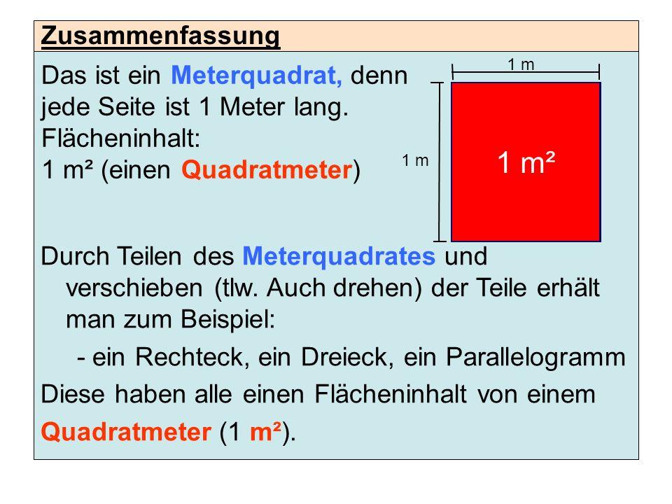 Das ist ein Meterquadrat, denn jede Seite ist 1 Meter lang. Flächeninhalt: 1 m² (einen Quadratmeter) Durch Teilen des Meterquadrates und verschieben (