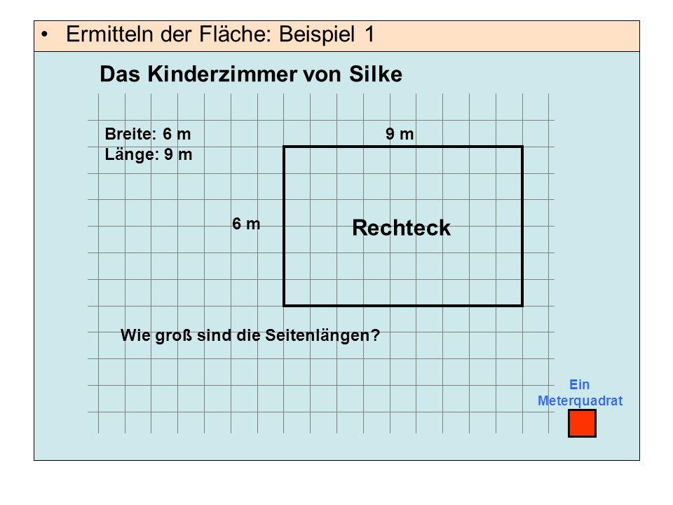 Ein Meterquadrat 9 m 6 m Breite: 6 m Länge: 9 m Rechteck Wie groß sind die Seitenlängen? Das Kinderzimmer von Silke Ermitteln der Fläche: Beispiel 1