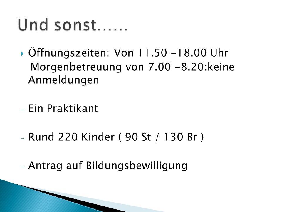  Öffnungszeiten: Von 11.50 -18.00 Uhr Morgenbetreuung von 7.00 -8.20:keine Anmeldungen - Ein Praktikant - Rund 220 Kinder ( 90 St / 130 Br ) - Antrag