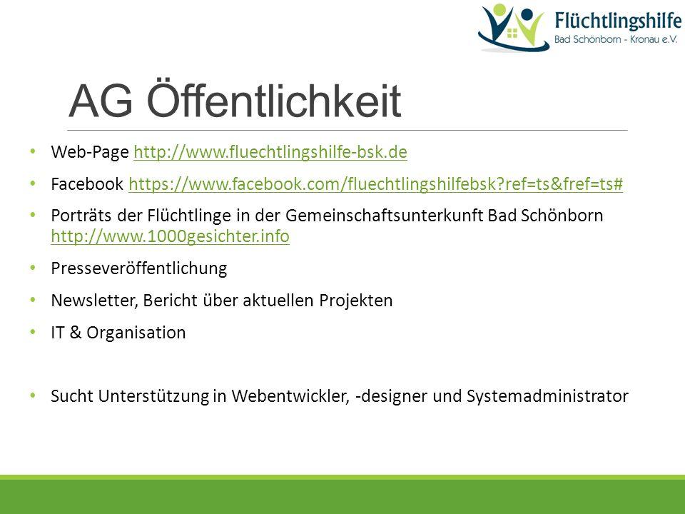AG Öffentlichkeit Web-Page http://www.fluechtlingshilfe-bsk.dehttp://www.fluechtlingshilfe-bsk.de Facebook https://www.facebook.com/fluechtlingshilfebsk ref=ts&fref=ts#https://www.facebook.com/fluechtlingshilfebsk ref=ts&fref=ts# Porträts der Flüchtlinge in der Gemeinschaftsunterkunft Bad Schönborn http://www.1000gesichter.info http://www.1000gesichter.info Presseveröffentlichung Newsletter, Bericht über aktuellen Projekten IT & Organisation Sucht Unterstützung in Webentwickler, -designer und Systemadministrator