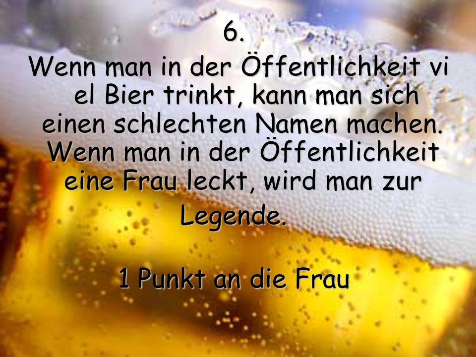 5.10 Bier an einem Abend und man kann nicht mehr heim fahren. 10 Frauen an einem Abend und man will nicht mehr heim fahren. 1 Punkt an die Frau