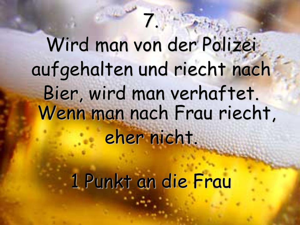 6. Wenn man in der Öffentlichkeit vi el Bier trinkt, kann man sich einen schlechten Namen machen. Wenn man in der Öffentlichkeit eine Frau leckt, wird