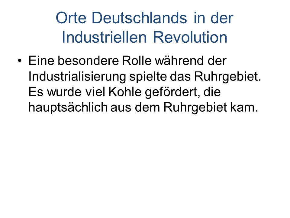 Orte Deutschlands in der Industriellen Revolution Eine besondere Rolle während der Industrialisierung spielte das Ruhrgebiet.