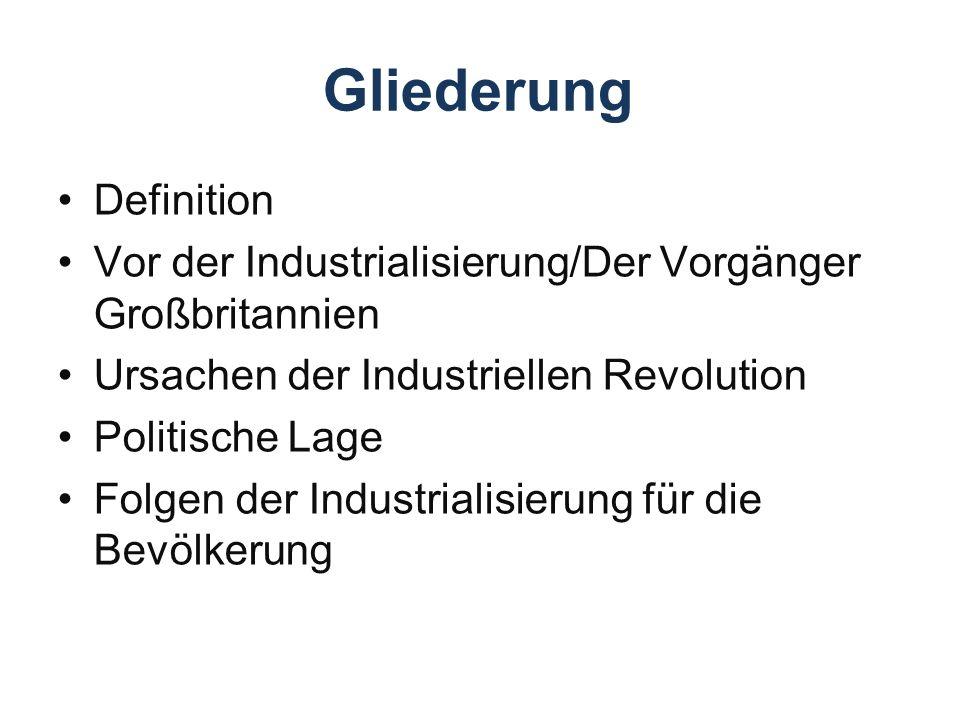 Gliederung Definition Vor der Industrialisierung/Der Vorgänger Großbritannien Ursachen der Industriellen Revolution Politische Lage Folgen der Industrialisierung für die Bevölkerung