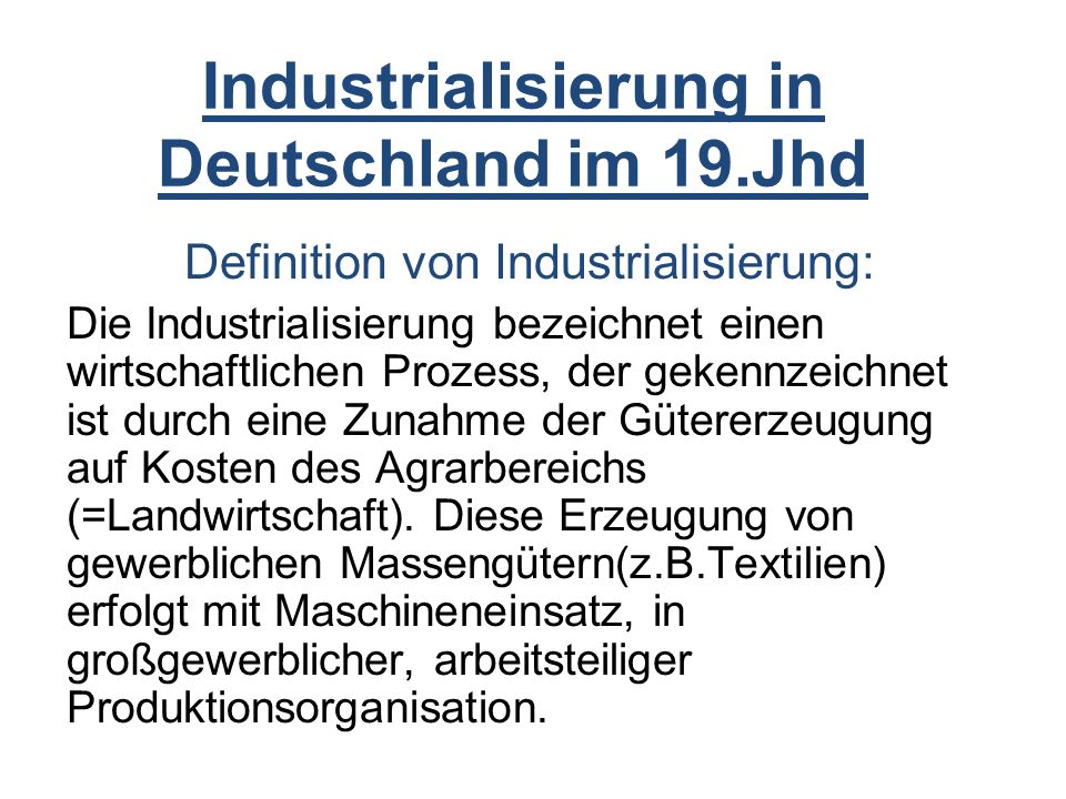 Industrialisierung in Deutschland im 19.Jhd Definition von Industrialisierung: Die Industrialisierung bezeichnet einen wirtschaftlichen Prozess, der gekennzeichnet ist durch eine Zunahme der Gütererzeugung auf Kosten des Agrarbereichs (=Landwirtschaft).