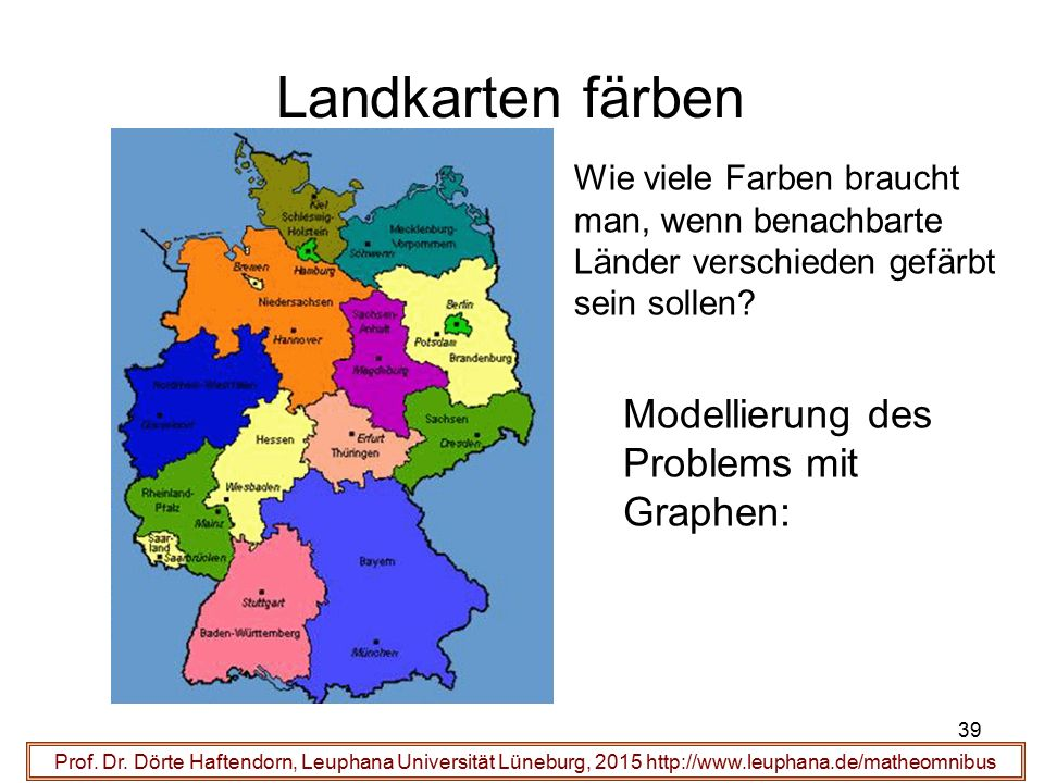 39 Landkarten färben Prof. Dr. Dörte Haftendorn, Leuphana Universität Lüneburg, 2015 http://www.leuphana.de/matheomnibus Wie viele Farben braucht man,