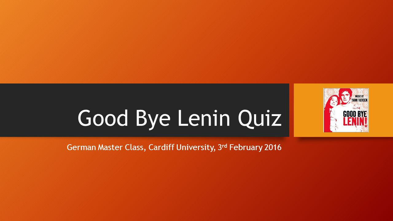 Good Bye Lenin Quiz German Master Class, Cardiff University, 3 rd February 2016